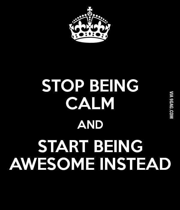 Stop being calm!