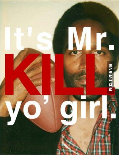It's mr. kill yo girl