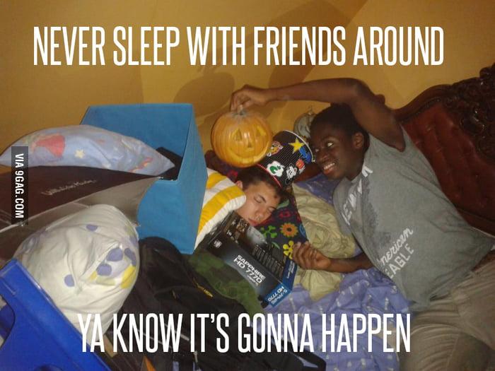 Never sleep with friends around