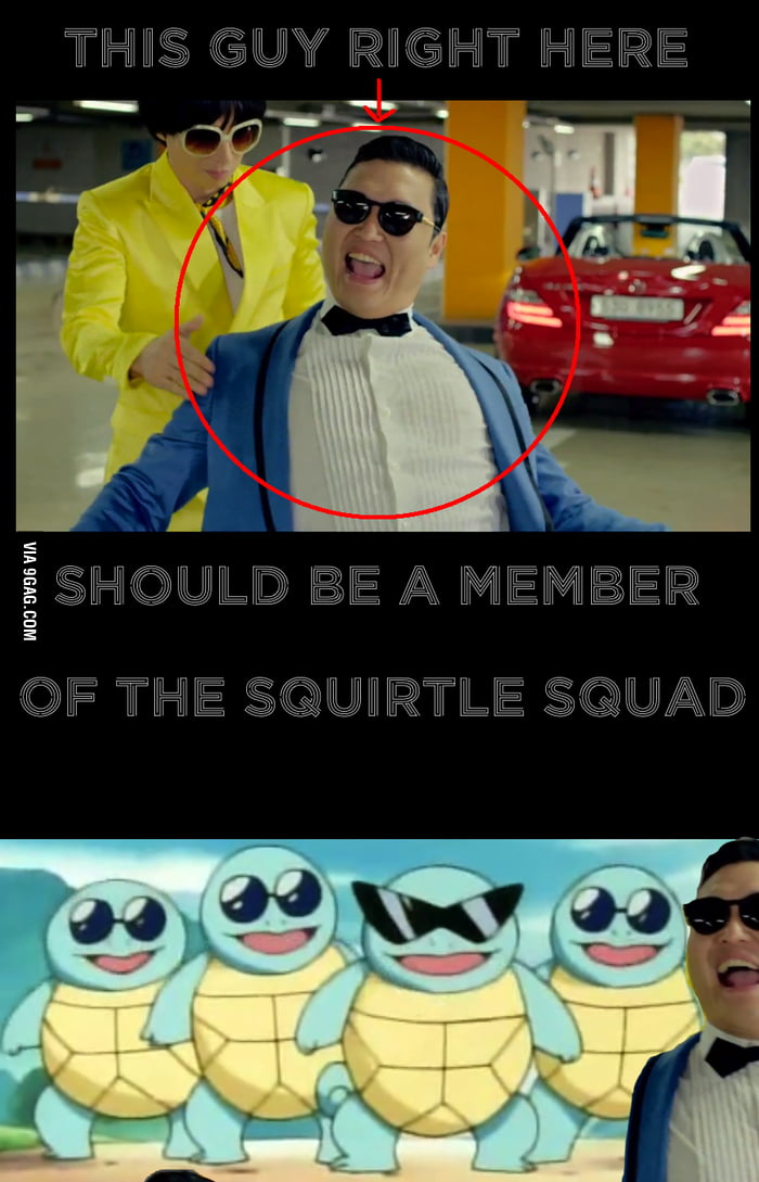 Psy should be a member of the Squirtle squard.