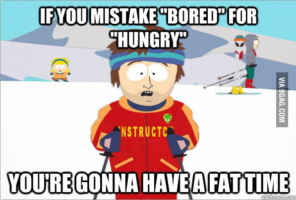 "If you mistake ""bored"" for ""hungry"""