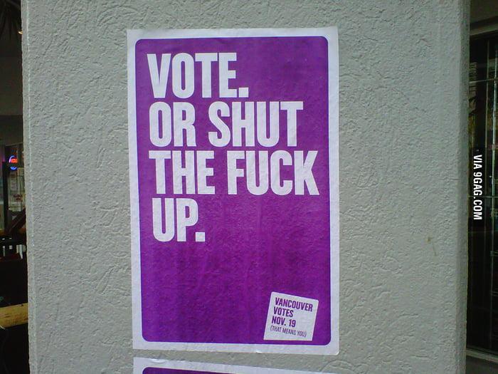 Vote. Or shut the f**k up.