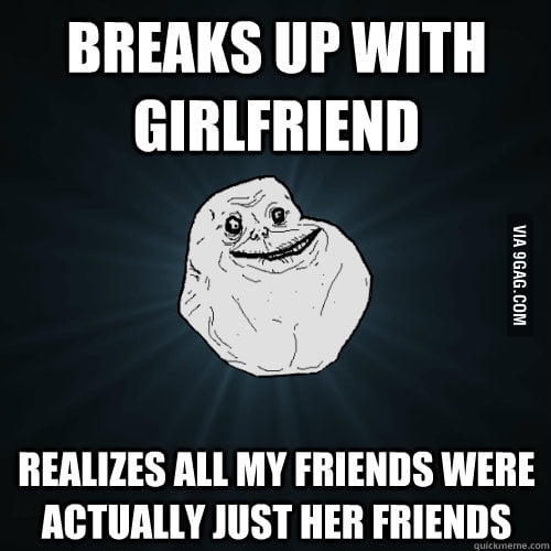 After breaking up with girlfriend, I don't have any friends.