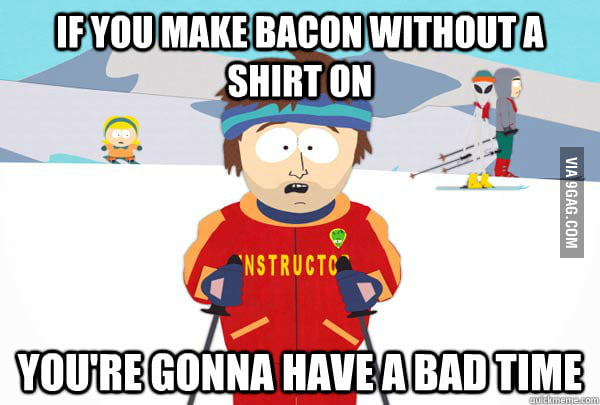 If you make bacon without a shirt on...