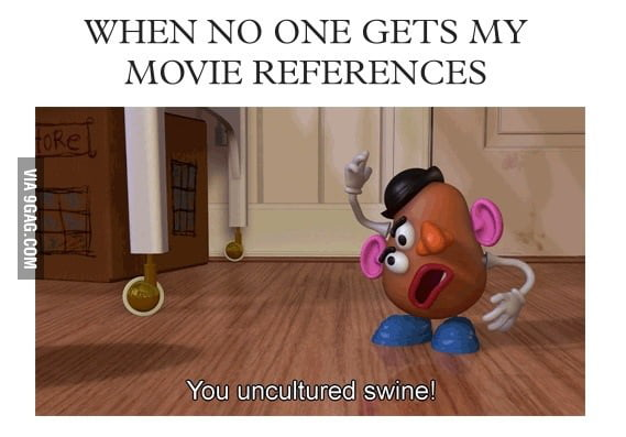 When no one gets my movie references.