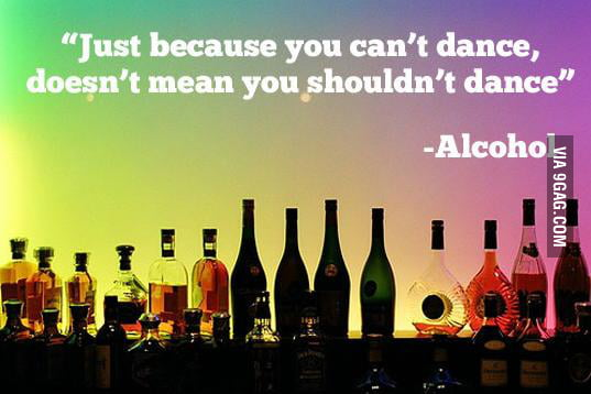 Alcohol makes you dance.