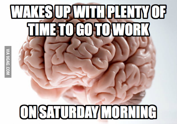 Scumbag Brain on Saturday morning.