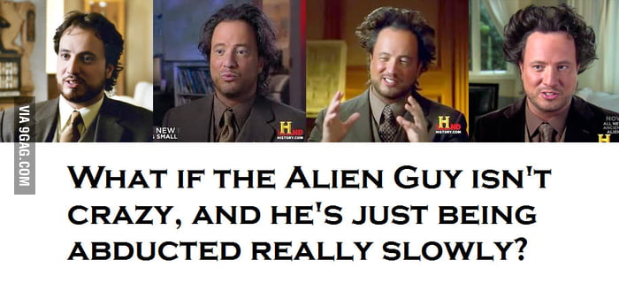 What if the Alien Guy isn't crazy?
