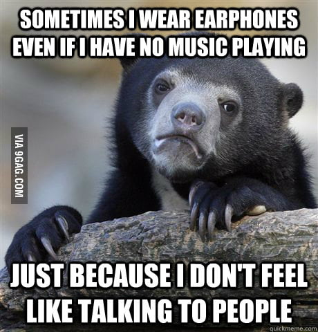 I wear earphones most of the time, especially at work.