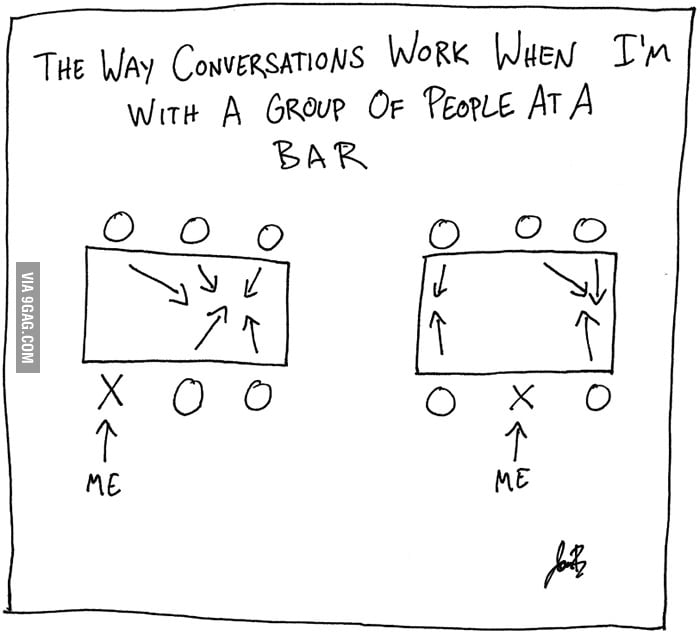 The way conversations work when I'm at a bar.