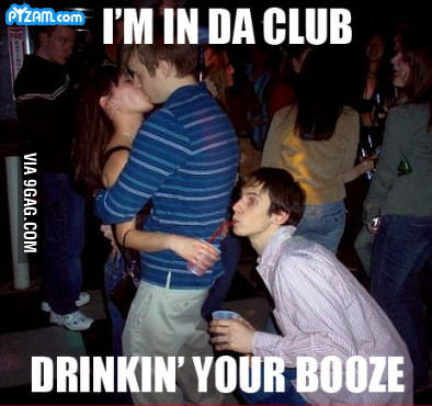 I'm in the club drinkin' your booze