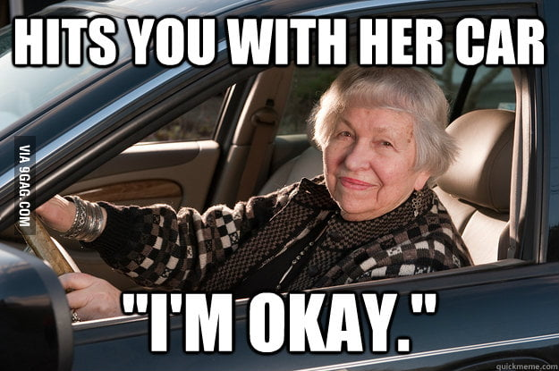 The exact words came out of an old lady when she hit me.