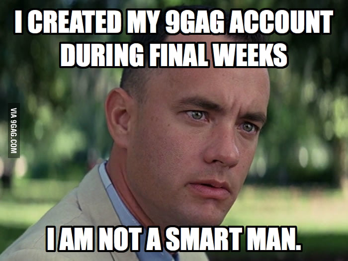 I created my 9GAG account during final weeks.