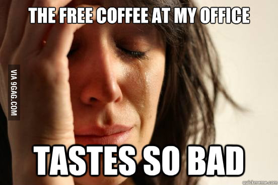 The free coffee at my office tastes so bad.