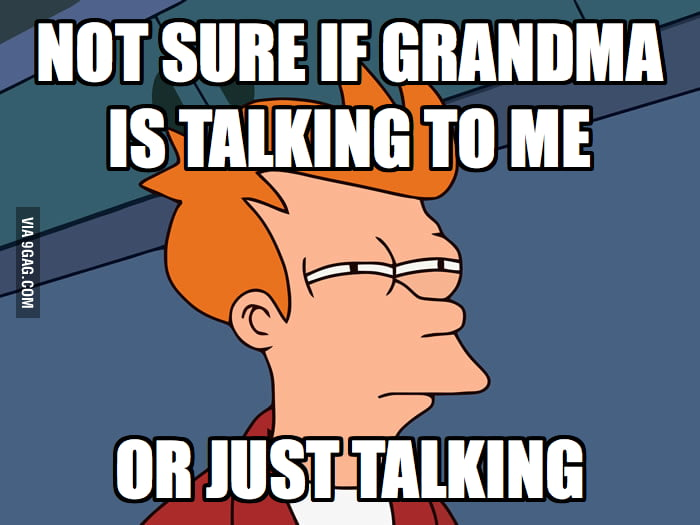I am confused every time when my grandma visits me.