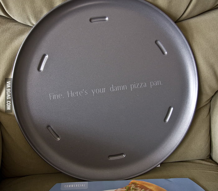 """Fine. Here's your damn pizza pan."""