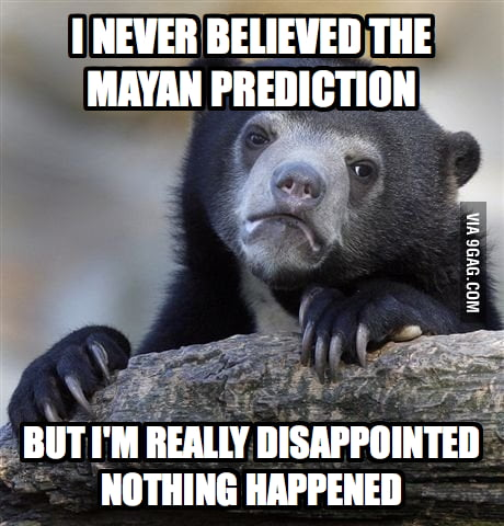 I never believed the Mayan prediction...