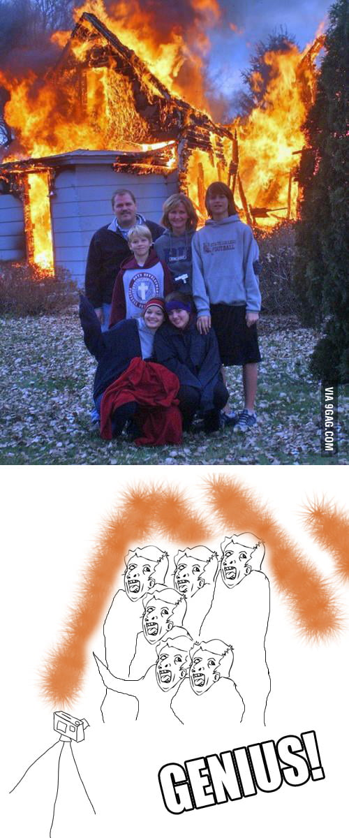 Our house is burning. Quick! Lets take a family photo!