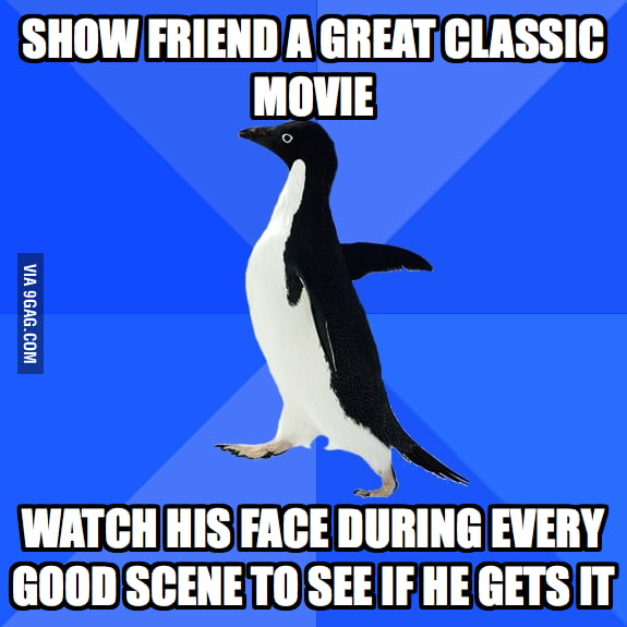 Every time when I show my friend a great classic movie.