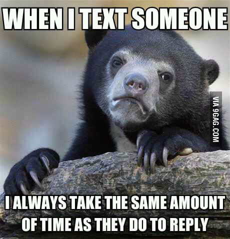 Some people get ticked off when they take awhile to reply