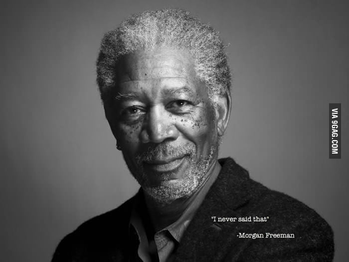 An actual quote from Morgan Freeman.