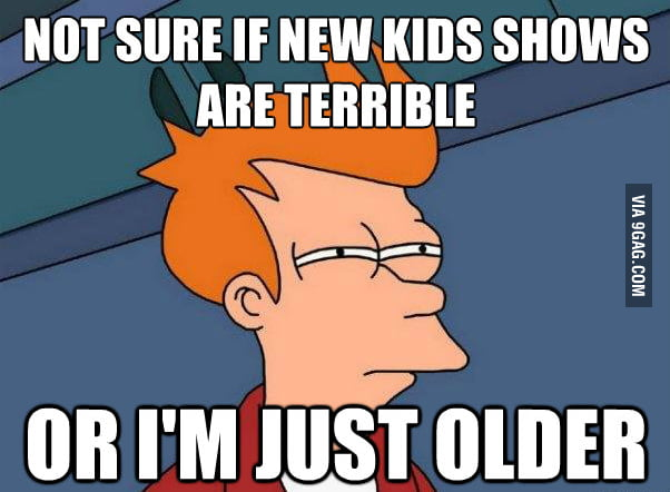 Not sure if new kids shows are terrible...