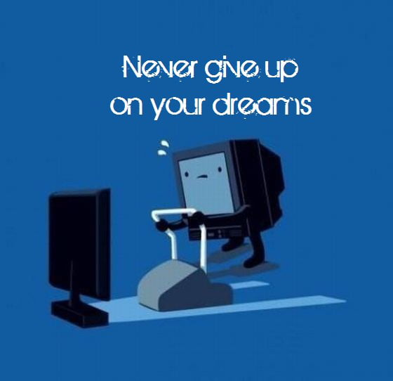 Never give up on your dreams - 9GAG