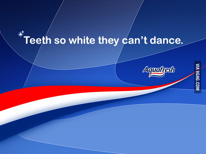 Teeth so white they can't dance.
