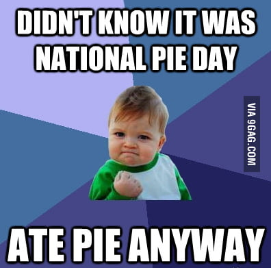 Cause I don't need no excuse to eat pie.