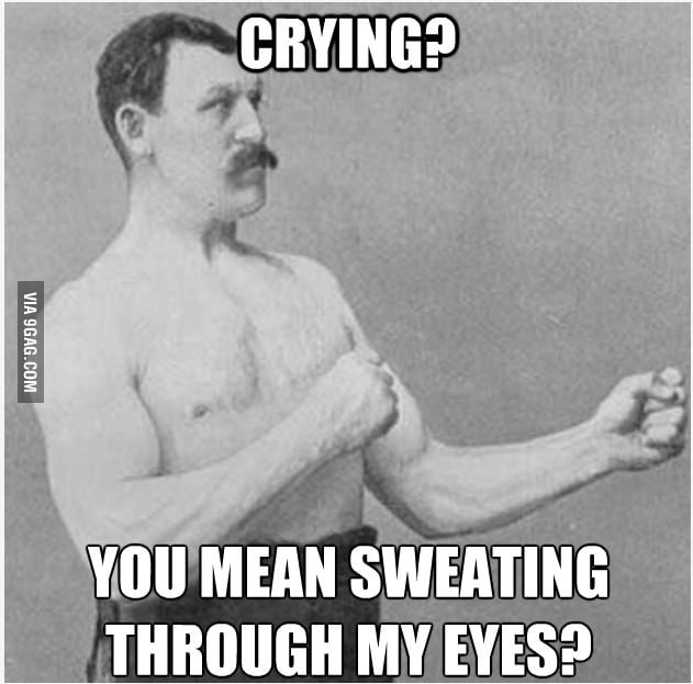 Men don't cry *sniff* they sweat through their eyes!