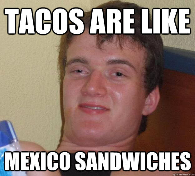 Tacos are like...