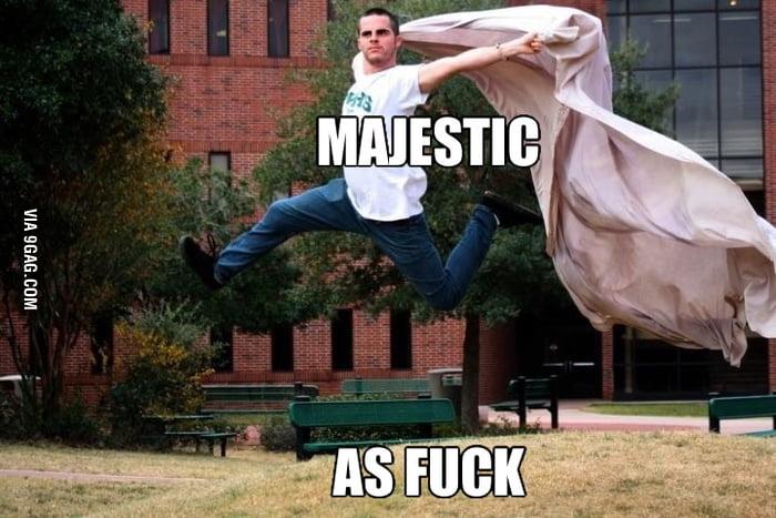 Majestic as f**k!