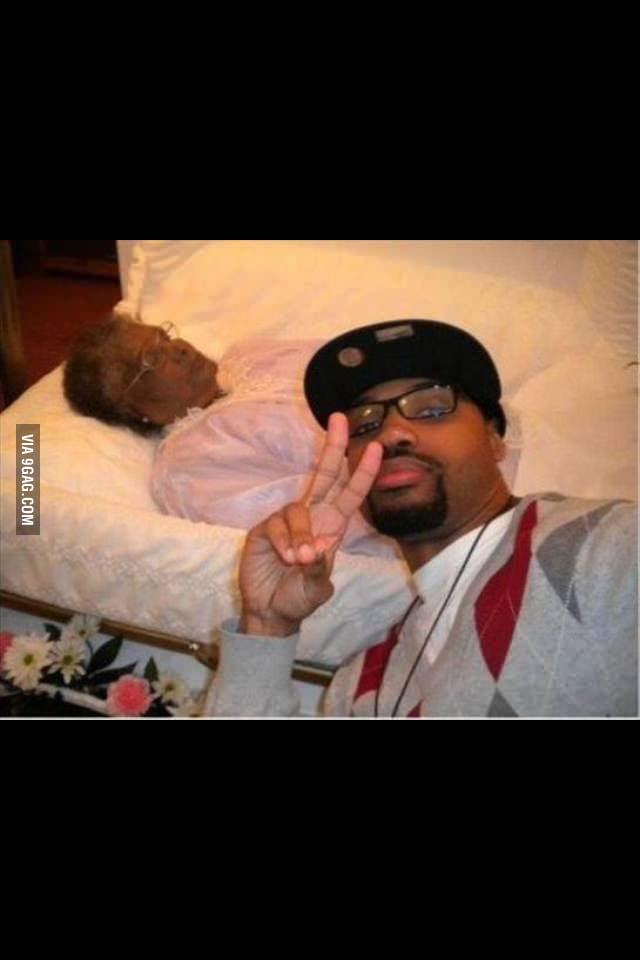 Grandmas dead, oh well Selfie time!!