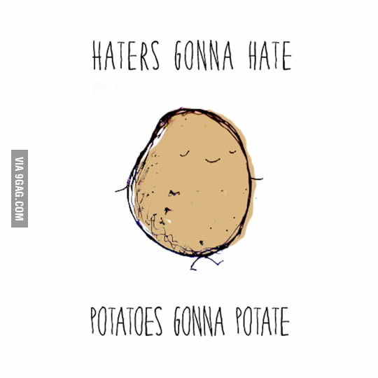 Haters gonna hate; Potatoes gonna...