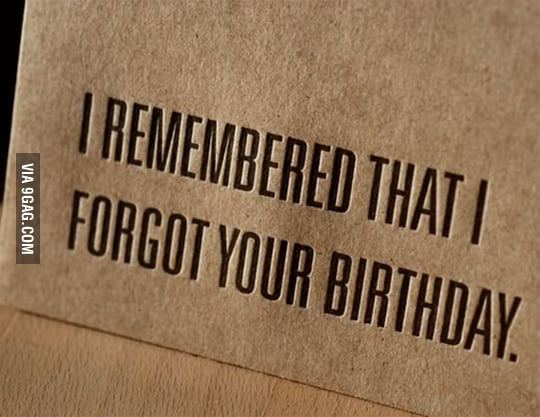 I remember that I forgot your birthday