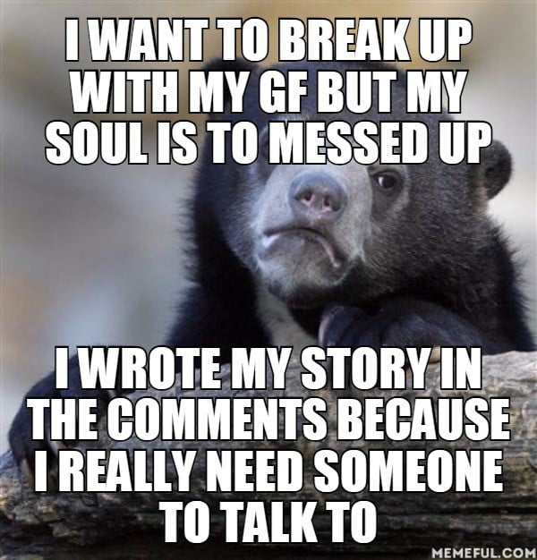 I want to break up with my gf but my soul is to messed up  I