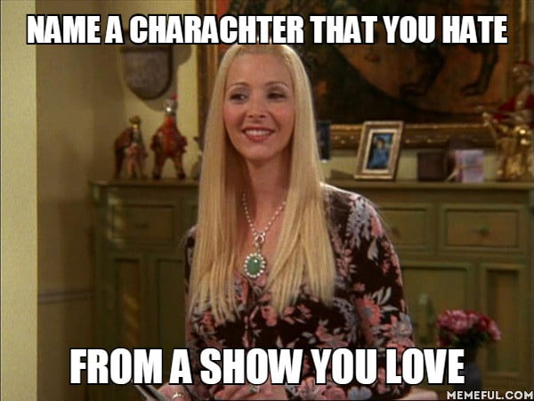 Me: Phoebe from Friends  She's a liar, manipulative, double