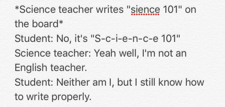 It bothers me when my science teacher thinks this is a valid excuse for not being able to write properly.