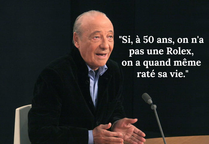 If At 50 Years You Haven T A Rolex You Failed Your Life Jacques Séguéla 9gag