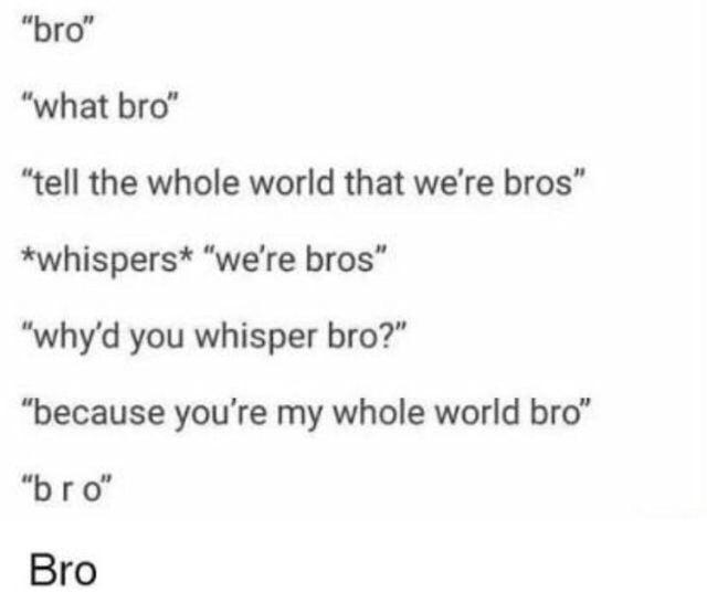 Youre My Whole World Bro 9gag