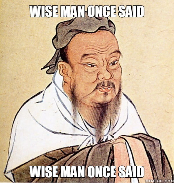 Wise man once said. Wise man once said