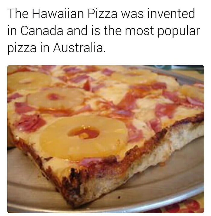 aVDynVd_700b hawaiian pizza isn't even a thing in hawaii, it's not that bad tho