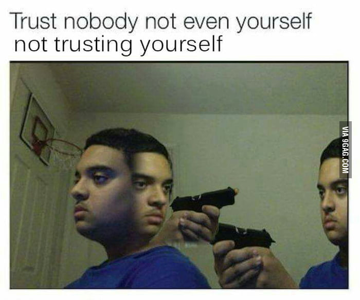 Trust Nobody Not Even Yourself Not Trusting You Deal With It 9gag Your meme was successfully uploaded and it is now in moderation. trust nobody not even yourself not