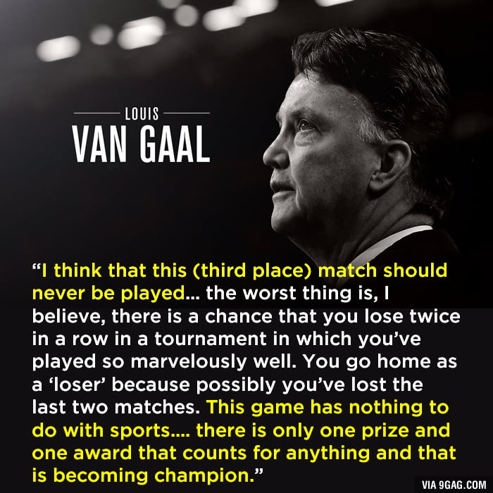 I love football but I totally agree with Louis van Gaal's view on the third place match.