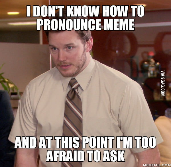 abqeBxB_700b i don't know how to pronounce meme and at this point i'm too,Meme Pronounce