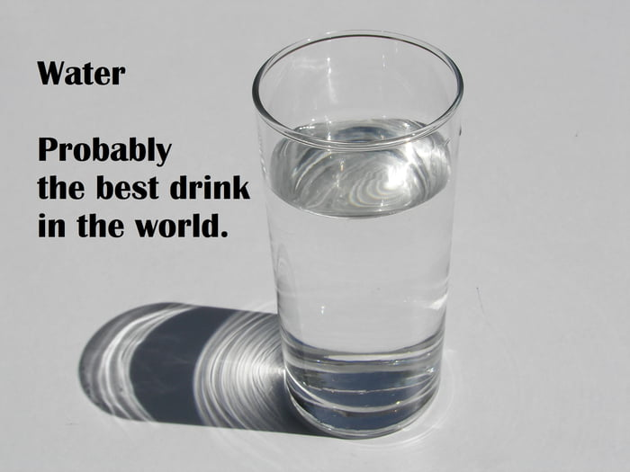 Water - Probably the best drink in the world  - 9GAG