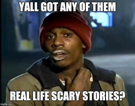 Anyone have any scary stories that really happend? i'm looking for
