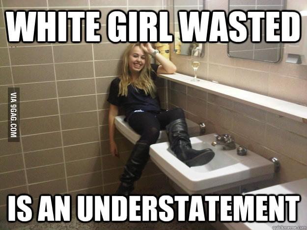 aqmg0Qp_700b whitegirl wasted is an understatement 9gag