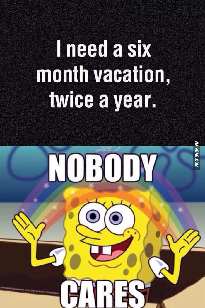I need a six month vacation, twice a year. - 9GAG